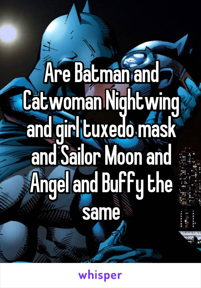 Are Batman and Catwoman Nightwing and girl tuxedo mask and Sailor Moon and Angel and Buffy the same