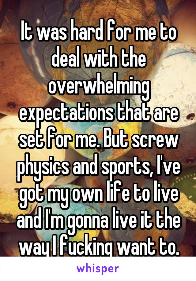 It was hard for me to deal with the overwhelming expectations that are set for me. But screw physics and sports, I've got my own life to live and I'm gonna live it the way I fucking want to.