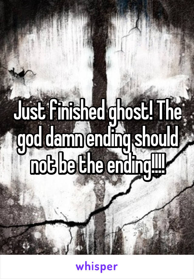 Just finished ghost! The god damn ending should not be the ending!!!!