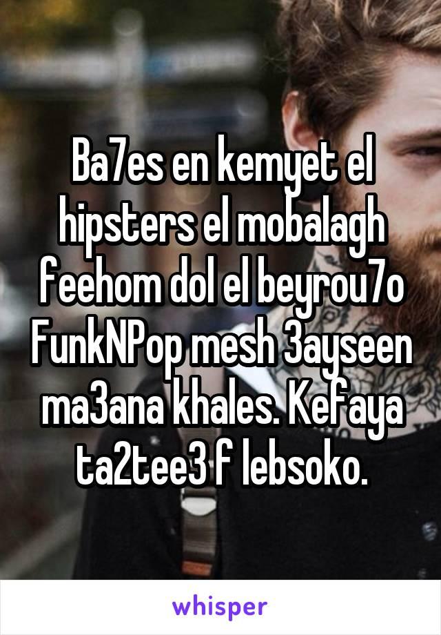 Ba7es en kemyet el hipsters el mobalagh feehom dol el beyrou7o FunkNPop mesh 3ayseen ma3ana khales. Kefaya ta2tee3 f lebsoko.