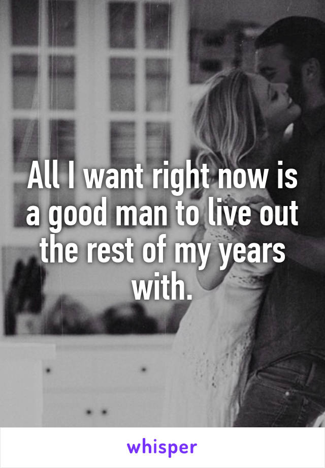 All I want right now is a good man to live out the rest of my years with.