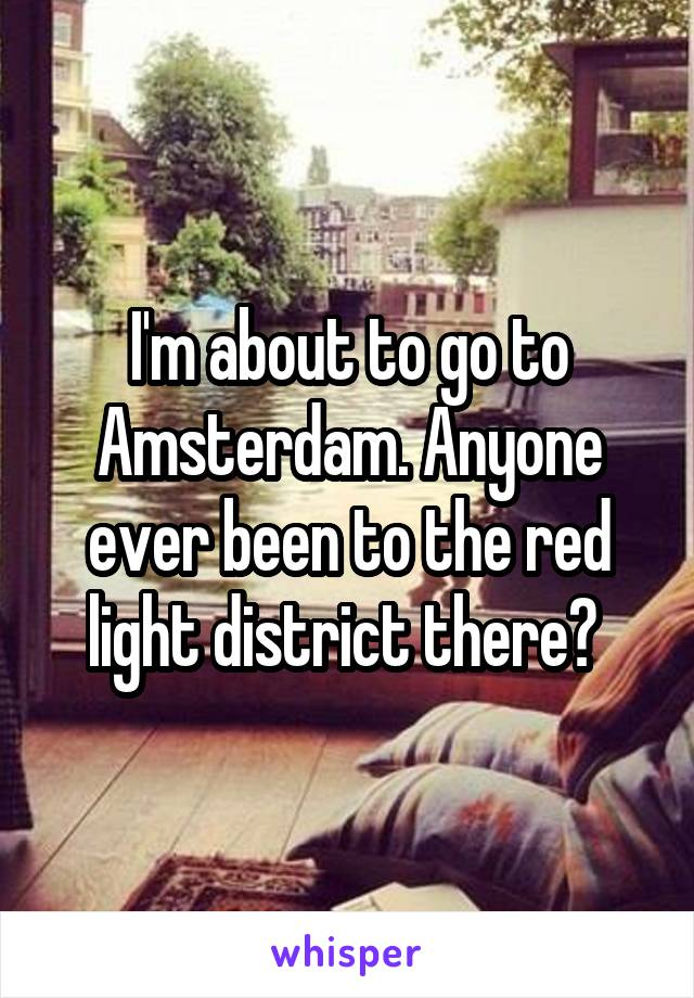 I'm about to go to Amsterdam. Anyone ever been to the red light district there?