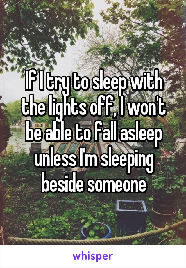 If I try to sleep with the lights off, I won't be able to fall asleep unless I'm sleeping beside someone