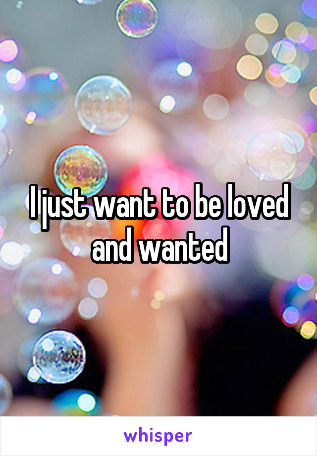 I just want to be loved and wanted