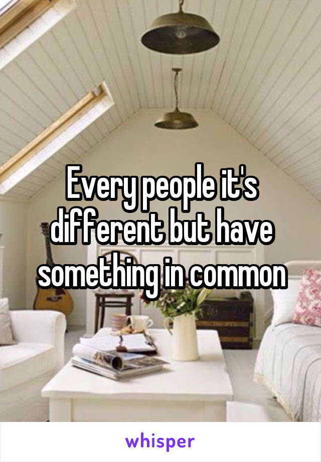 Every people it's different but have something in common