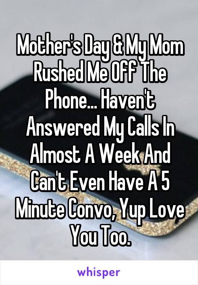 Mother's Day & My Mom Rushed Me Off The Phone... Haven't Answered My Calls In Almost A Week And Can't Even Have A 5 Minute Convo, Yup Love You Too.