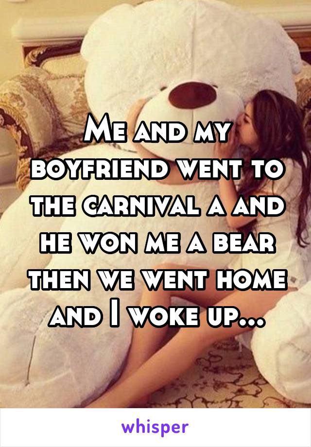 Me and my boyfriend went to the carnival a and he won me a bear then we went home and I woke up...