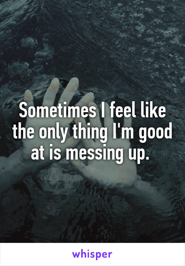 Sometimes I feel like the only thing I'm good at is messing up.