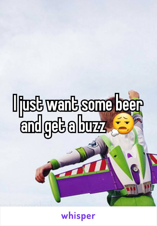 I just want some beer and get a buzz 😧
