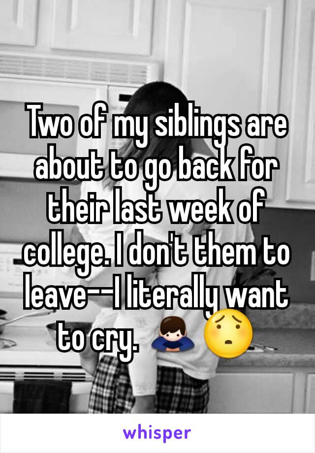 Two of my siblings are about to go back for their last week of college. I don't them to leave--I literally want to cry. 🙇😯