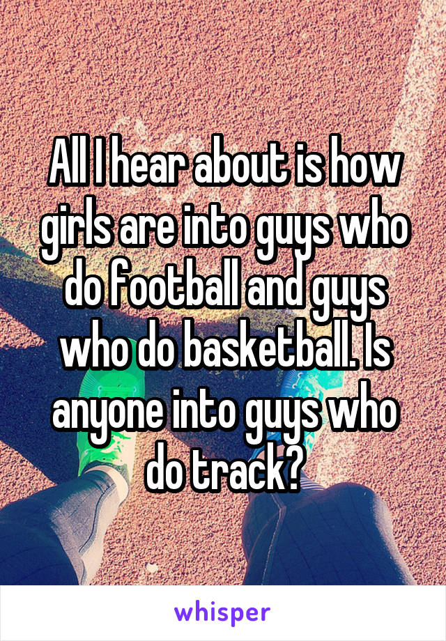 All I hear about is how girls are into guys who do football and guys who do basketball. Is anyone into guys who do track?