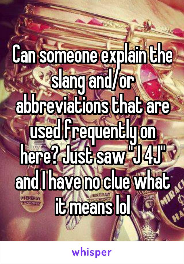 """Can someone explain the slang and/or abbreviations that are used frequently on here? Just saw """"J 4J"""" and I have no clue what it means lol"""