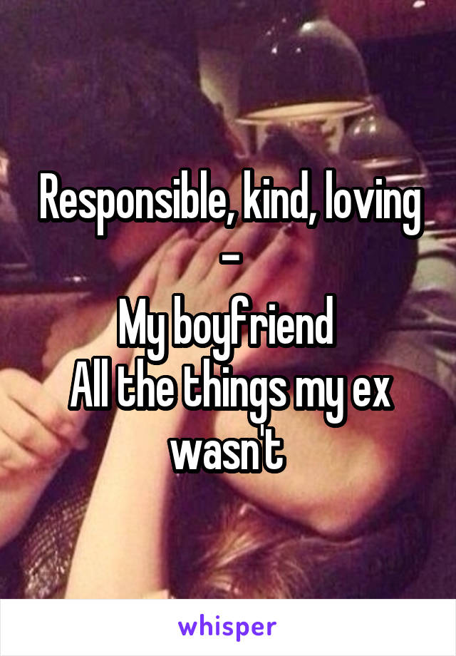 Responsible, kind, loving - My boyfriend  All the things my ex wasn't