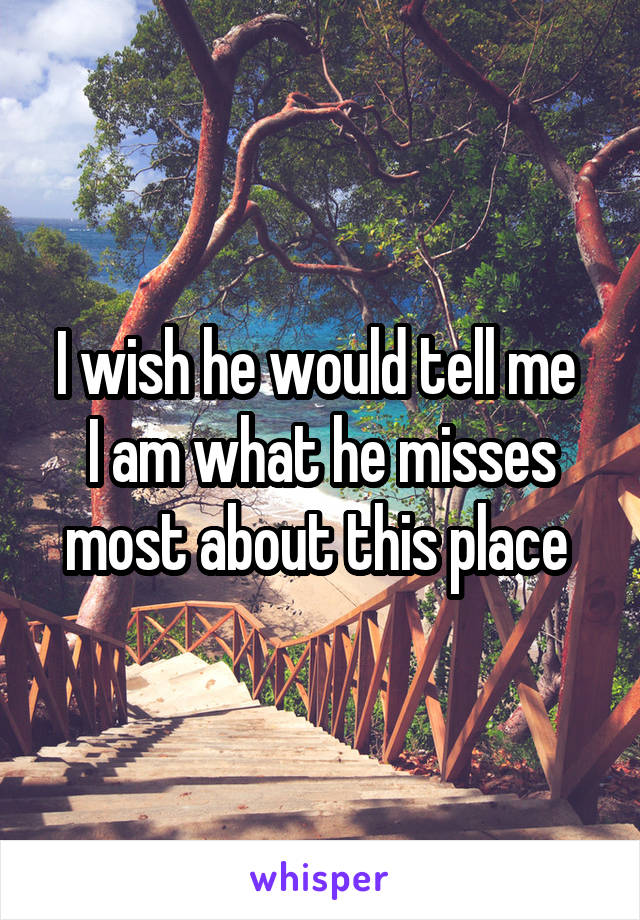 I wish he would tell me  I am what he misses most about this place