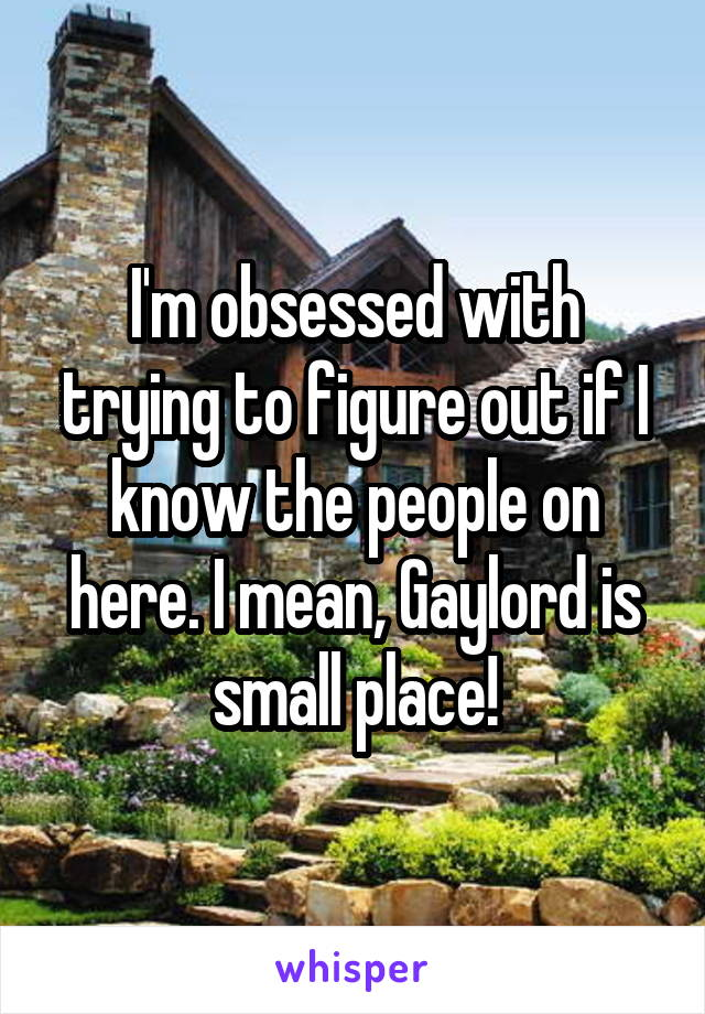 I'm obsessed with trying to figure out if I know the people on here. I mean, Gaylord is small place!