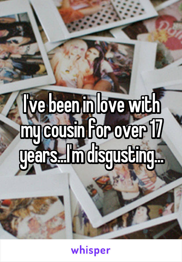 I've been in love with my cousin for over 17 years...I'm disgusting...