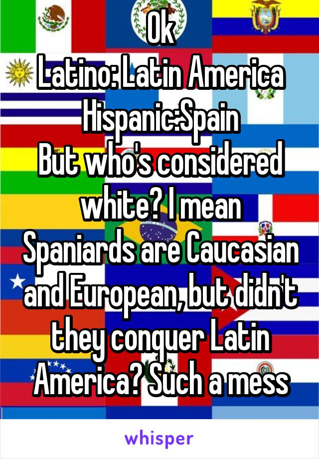Ok Latino: Latin America Hispanic:Spain But who's considered white? I mean Spaniards are Caucasian and European, but didn't they conquer Latin America? Such a mess