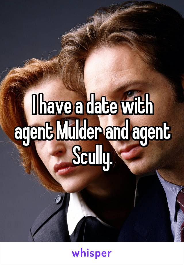 I have a date with agent Mulder and agent Scully.