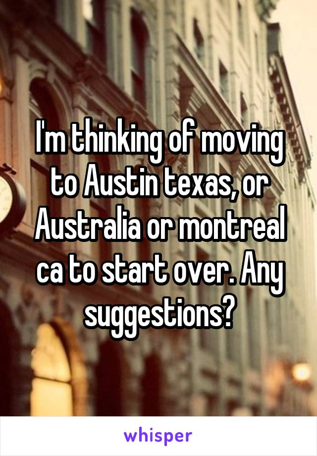 I'm thinking of moving to Austin texas, or Australia or montreal ca to start over. Any suggestions?