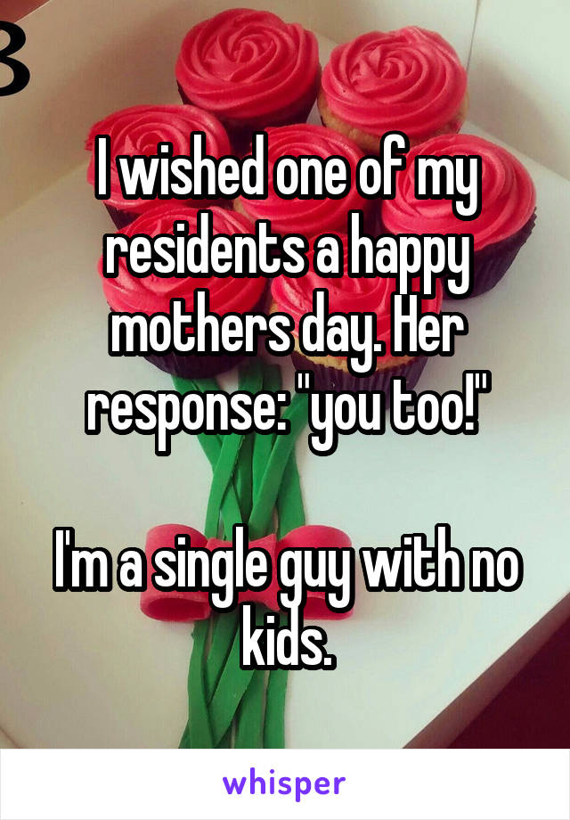 """I wished one of my residents a happy mothers day. Her response: """"you too!""""  I'm a single guy with no kids."""