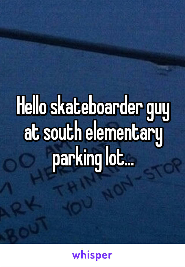 Hello skateboarder guy at south elementary parking lot...
