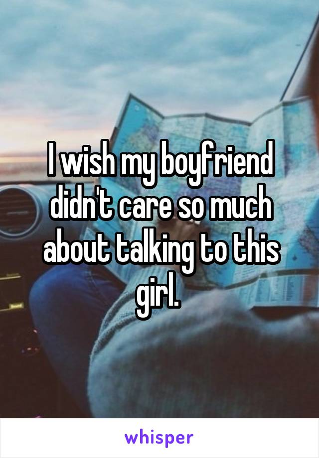 I wish my boyfriend didn't care so much about talking to this girl.