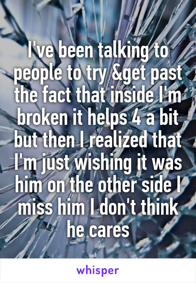 I've been talking to people to try &get past the fact that inside I'm broken it helps 4 a bit but then I realized that I'm just wishing it was him on the other side I miss him I don't think he cares