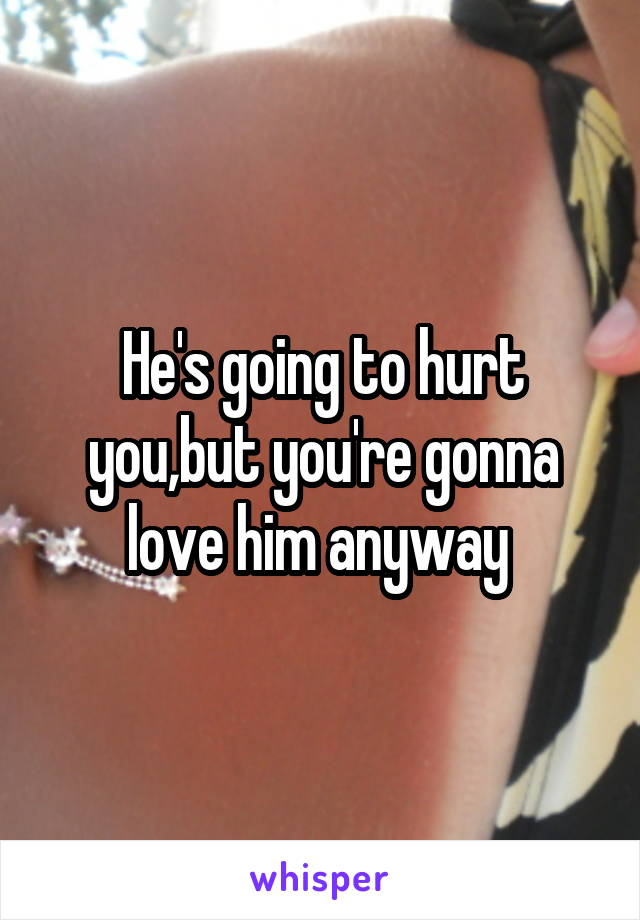 He's going to hurt you,but you're gonna love him anyway