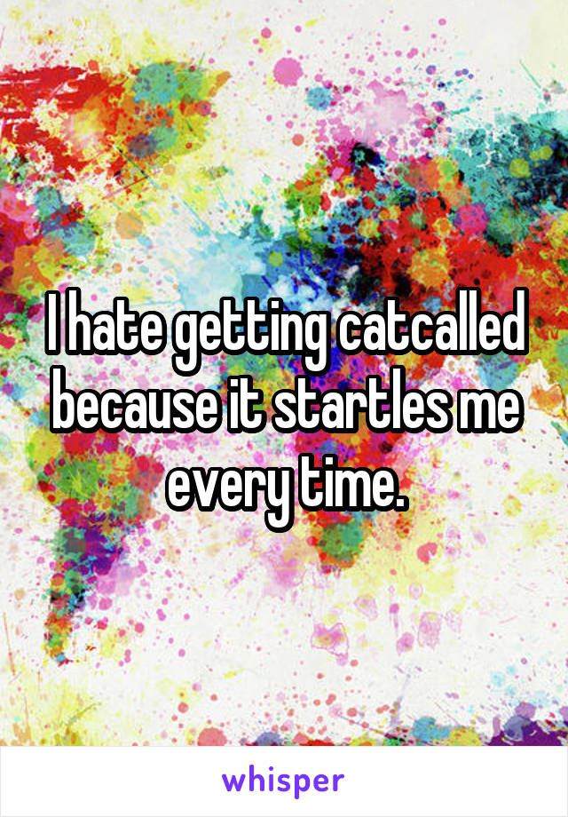 I hate getting catcalled because it startles me every time.