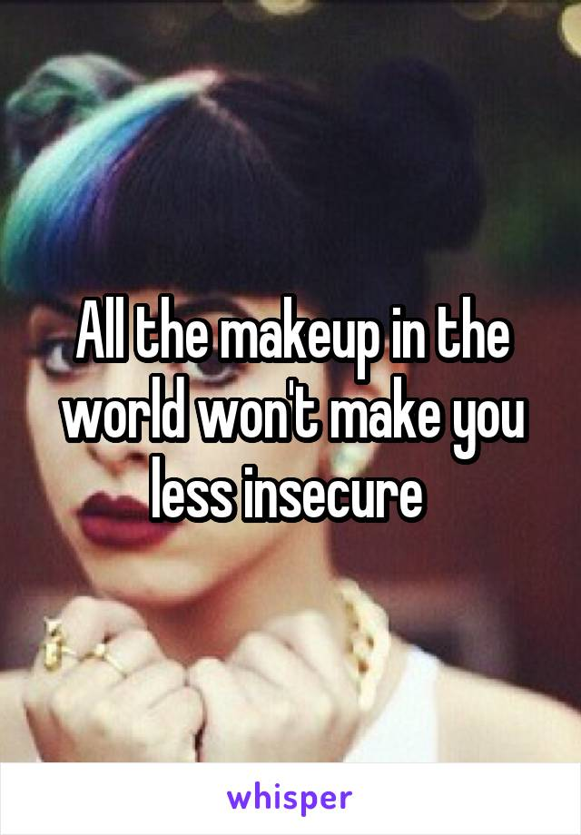 All the makeup in the world won't make you less insecure