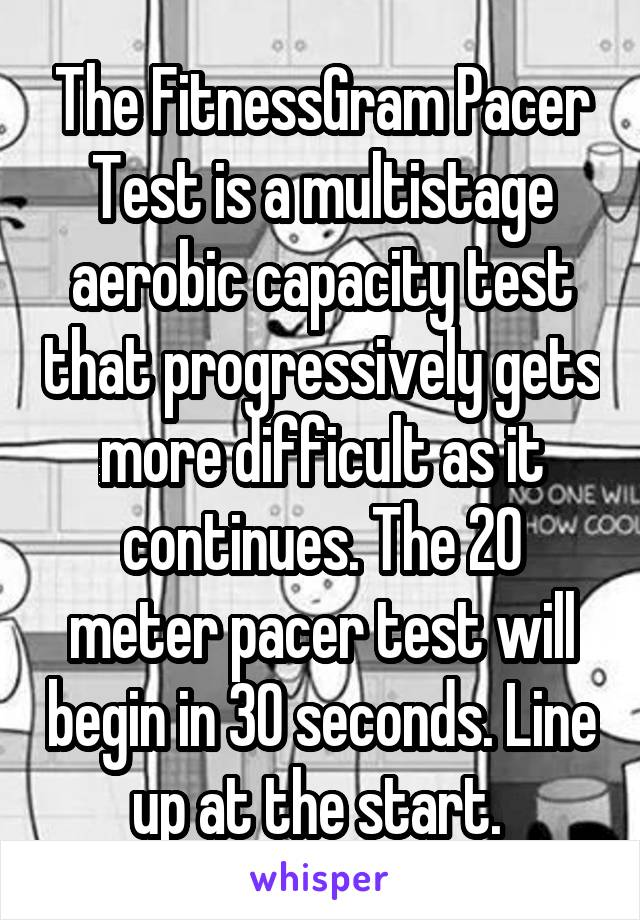 The FitnessGram Pacer Test is a multistage aerobic capacity test that progressively gets more difficult as it continues. The 20 meter pacer test will begin in 30 seconds. Line up at the start.