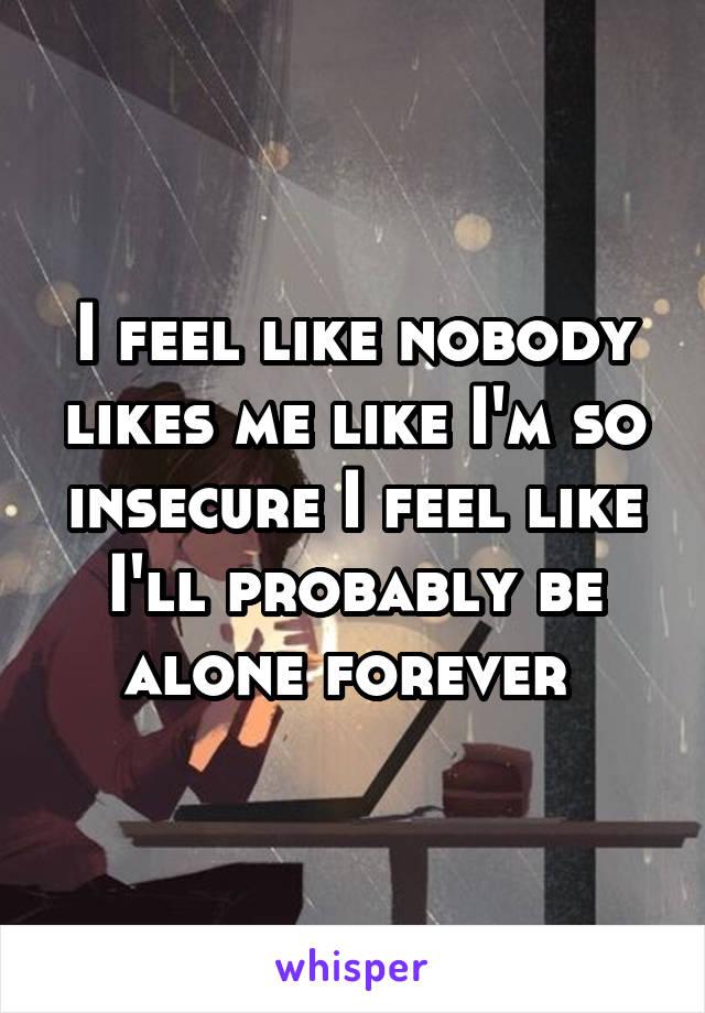 I feel like nobody likes me like I'm so insecure I feel like I'll probably be alone forever
