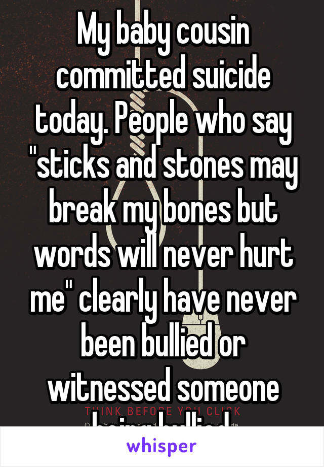 """My baby cousin committed suicide today. People who say """"sticks and stones may break my bones but words will never hurt me"""" clearly have never been bullied or witnessed someone being bullied."""