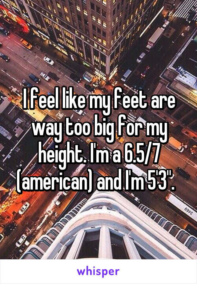 "I feel like my feet are way too big for my height. I'm a 6.5/7 (american) and I'm 5'3""."
