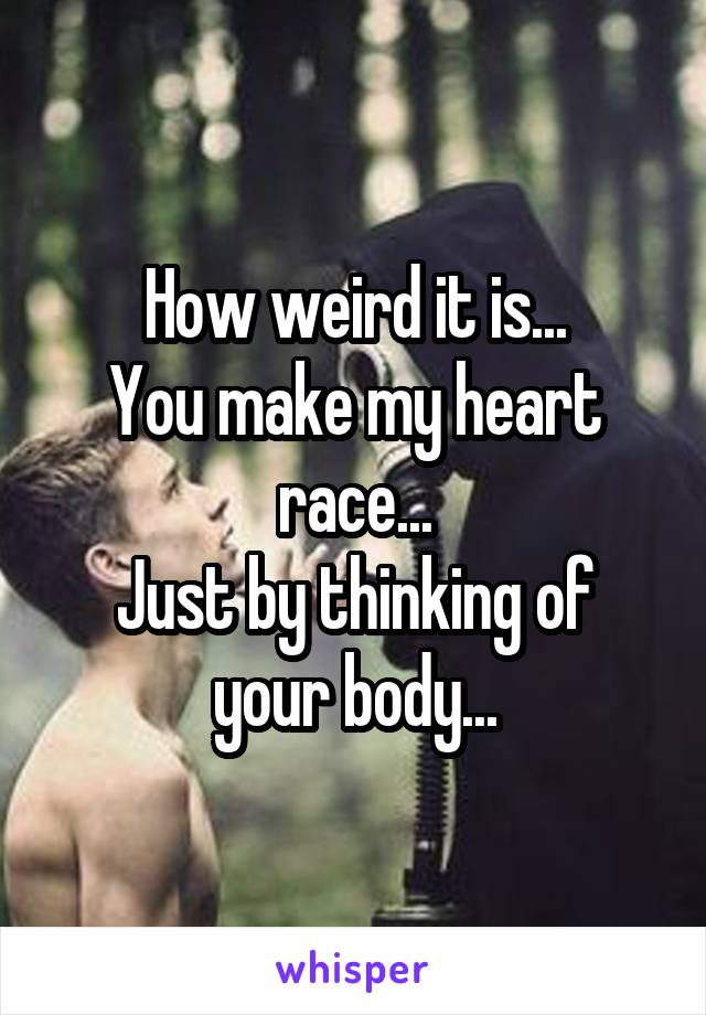 How weird it is... You make my heart race... Just by thinking of your body...