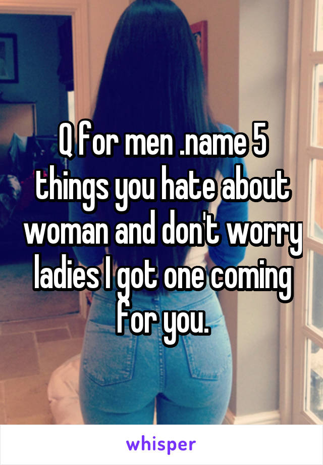 Q for men .name 5 things you hate about woman and don't worry ladies I got one coming for you.