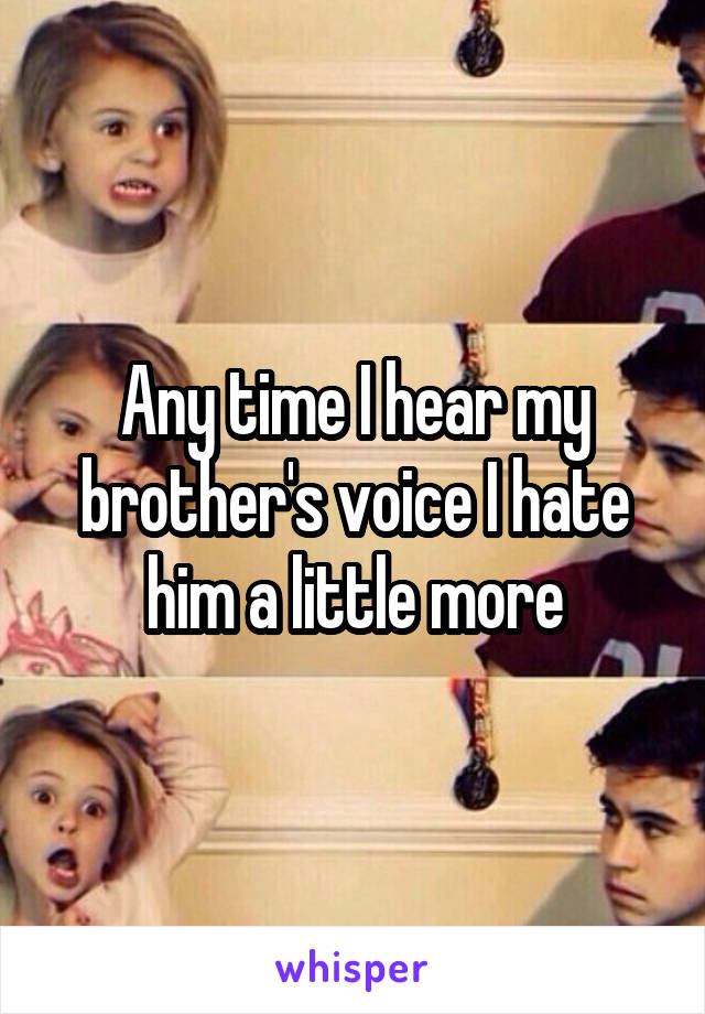 Any time I hear my brother's voice I hate him a little more