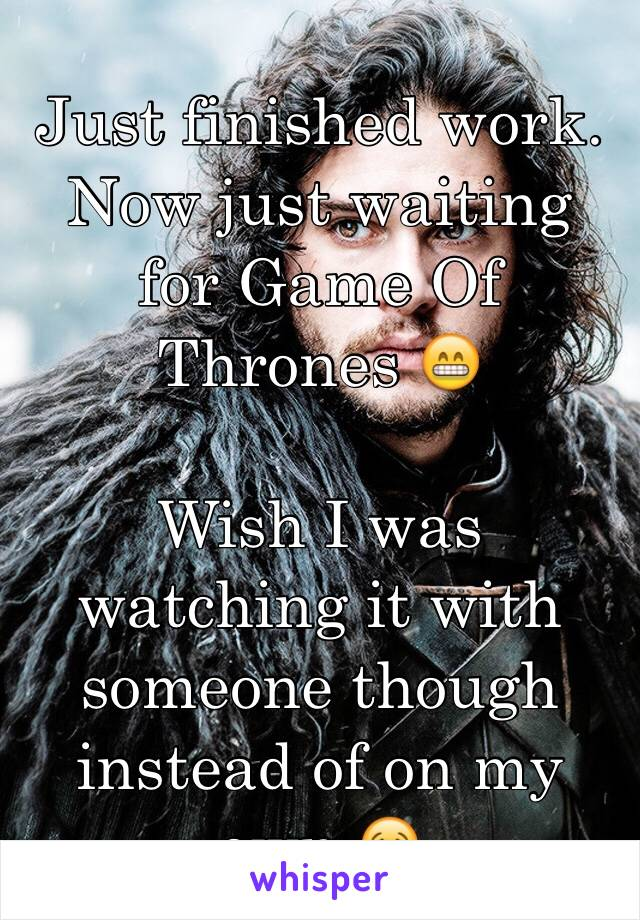Just finished work. Now just waiting for Game Of Thrones 😁  Wish I was watching it with someone though instead of on my own 😢