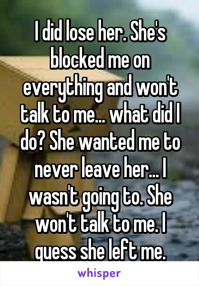 I did lose her. She's blocked me on everything and won't talk to me... what did I do? She wanted me to never leave her... I wasn't going to. She won't talk to me. I guess she left me.