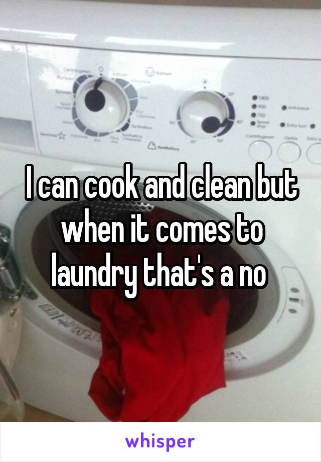 I can cook and clean but when it comes to laundry that's a no