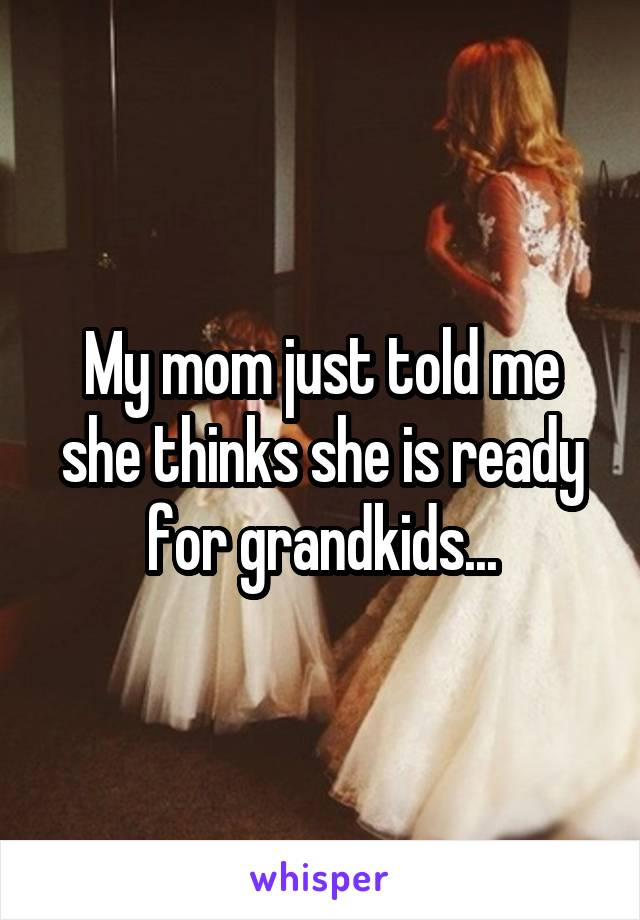 My mom just told me she thinks she is ready for grandkids...