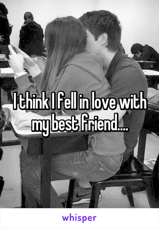 I think I fell in love with my best friend....