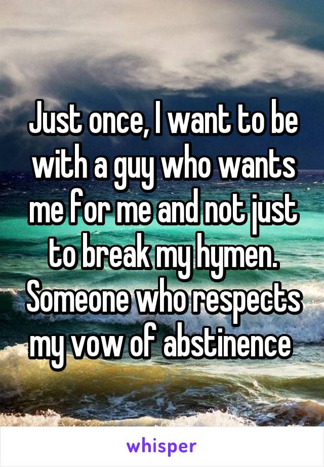 Just once, I want to be with a guy who wants me for me and not just to break my hymen. Someone who respects my vow of abstinence
