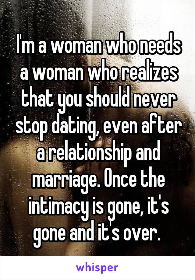 I'm a woman who needs a woman who realizes that you should never stop dating, even after a relationship and marriage. Once the intimacy is gone, it's gone and it's over.