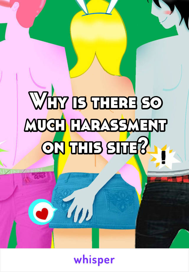 Why is there so much harassment on this site?