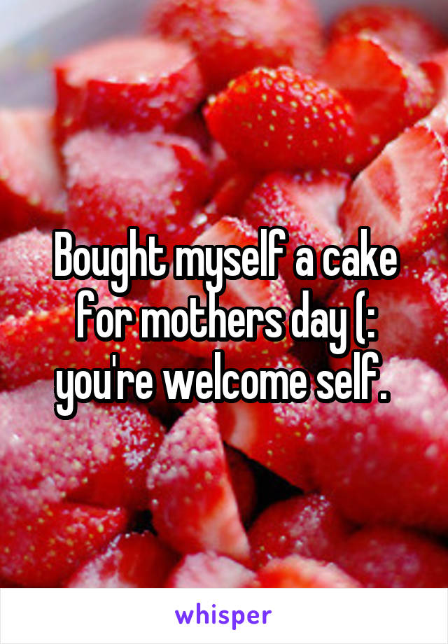 Bought myself a cake for mothers day (: you're welcome self.