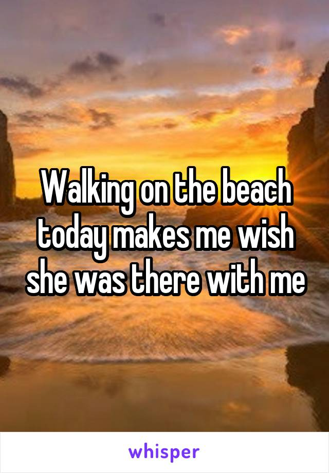 Walking on the beach today makes me wish she was there with me