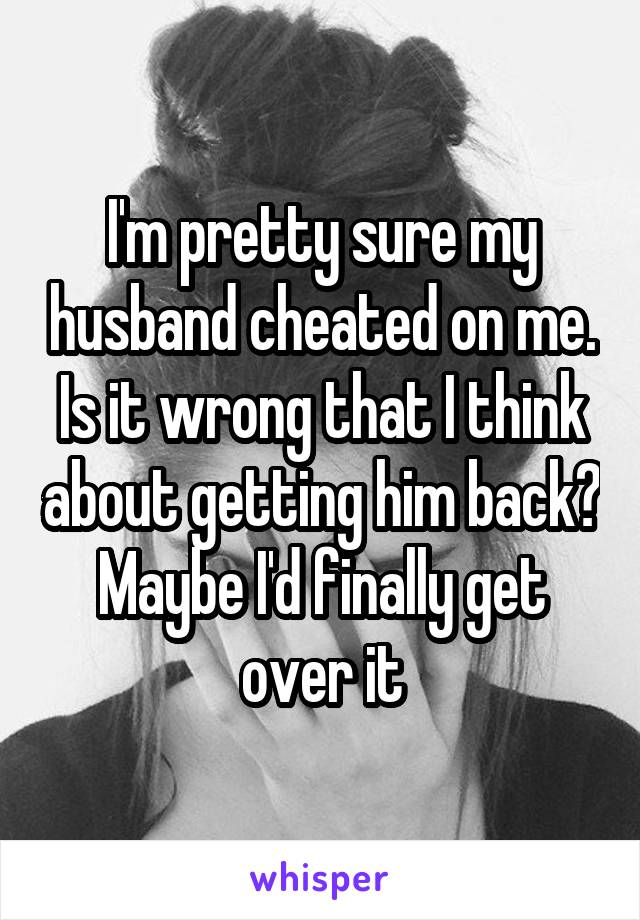 I'm pretty sure my husband cheated on me. Is it wrong that I think about getting him back? Maybe I'd finally get over it