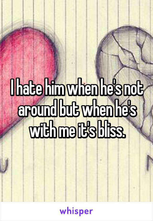 I hate him when he's not around but when he's with me it's bliss.