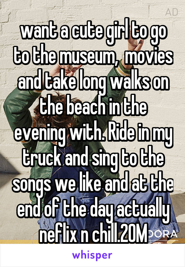 want a cute girl to go to the museum,  movies and take long walks on the beach in the evening with. Ride in my truck and sing to the songs we like and at the end of the day actually neflix n chill.20M